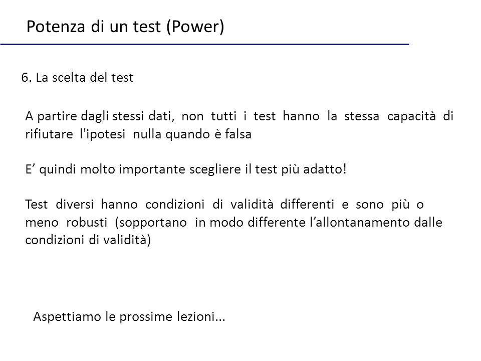 Potenza di un test (Power) 6. La scelta del test A partire dagli stessi dati, non tutti i test hanno la stessa capacità di rifiutare l'ipotesi nulla q