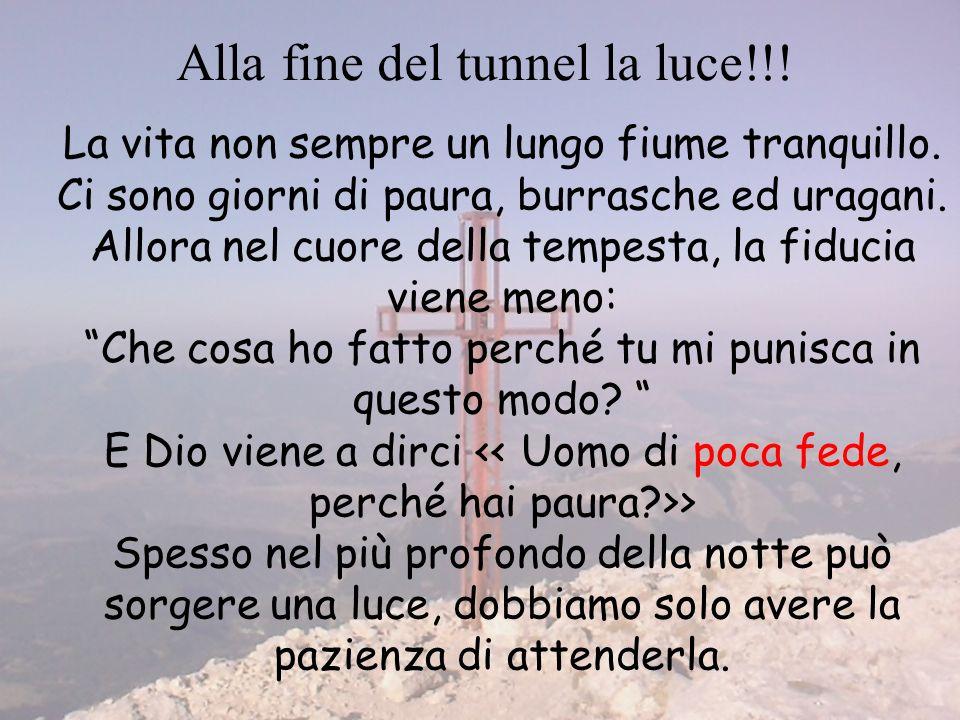 Alla fine del tunnel la luce!!! La vita non sempre un lungo fiume tranquillo. Ci sono giorni di paura, burrasche ed uragani. Allora nel cuore della te