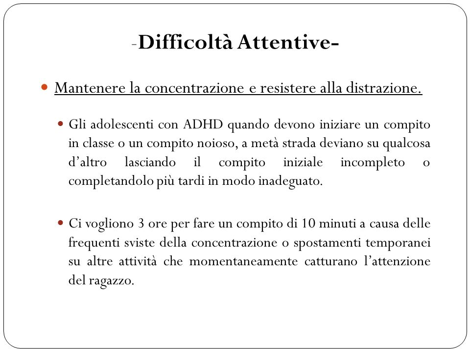 Mantenere lo sforzo attentivo in coerenza con il compito Gli adolescenti con ADHD non sono in grado di eseguire compiti che richiedono uno sforzo cognitivo prolungato nel tempo.