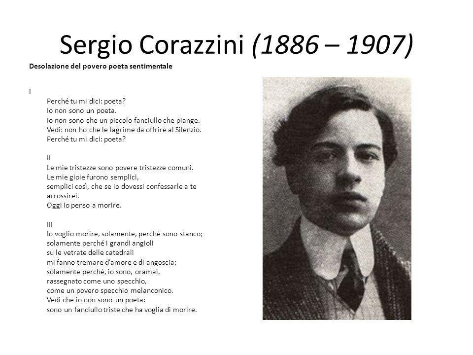 Sergio Corazzini (1886 – 1907) Desolazione del povero poeta sentimentale I Perché tu mi dici: poeta? Io non sono un poeta. Io non sono che un piccolo