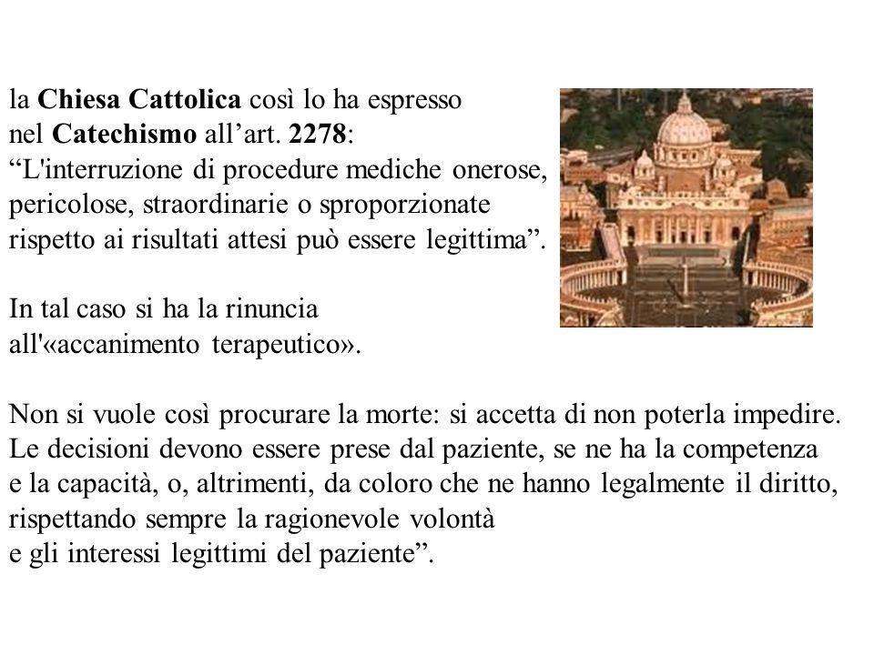 la Chiesa Cattolica così lo ha espresso nel Catechismo allart. 2278: L'interruzione di procedure mediche onerose, pericolose, straordinarie o sproporz