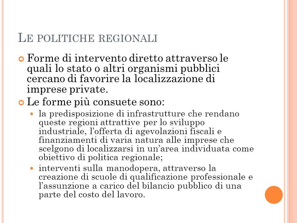 L E POLITICHE REGIONALI Forme di intervento diretto attraverso le quali lo stato o altri organismi pubblici cercano di favorire la localizzazione di i