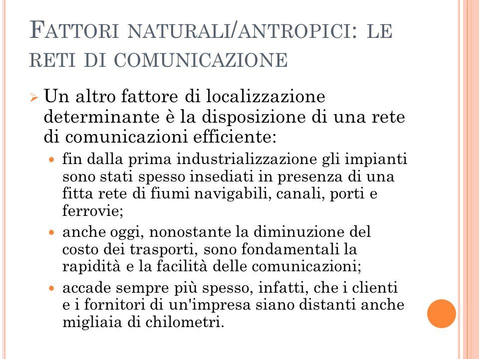 F ATTORI NATURALI / ANTROPICI : LE RETI DI COMUNICAZIONE Un altro fattore di localizzazione determinante è la disposizione di una rete di comunicazion