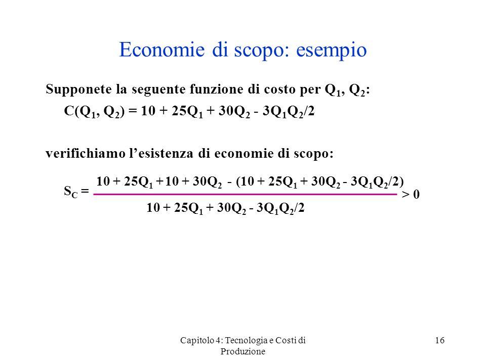 Capitolo 4: Tecnologia e Costi di Produzione 16 Economie di scopo: esempio Supponete la seguente funzione di costo per Q 1, Q 2 : C(Q 1, Q 2 ) = 10 +