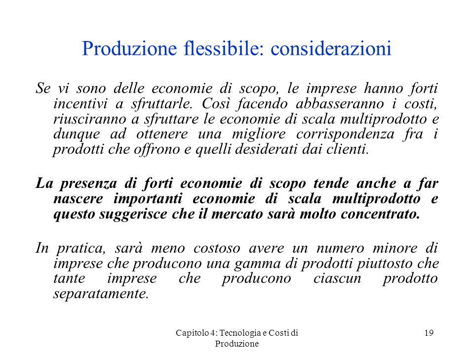Capitolo 4: Tecnologia e Costi di Produzione 19 Produzione flessibile: considerazioni Se vi sono delle economie di scopo, le imprese hanno forti incen