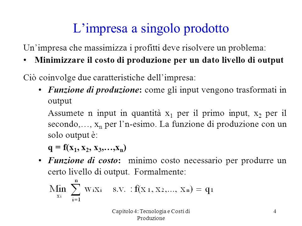 Capitolo 4: Tecnologia e Costi di Produzione 15 Imprese multiprodotto ed economie di scopo Economie di scopo: conviene produrre congiuntamente più prodotti piuttosto che non separatamente (caso reale: del maiale non si butta via nulla) Formalmente: Il valore critico è S C = 0 Se S C < 0 : no economie di scopo Se S C > 0 : economie di scopo S C = C(Q 1, 0) +C(0,Q 2 ) -C(Q 1, Q 2 )
