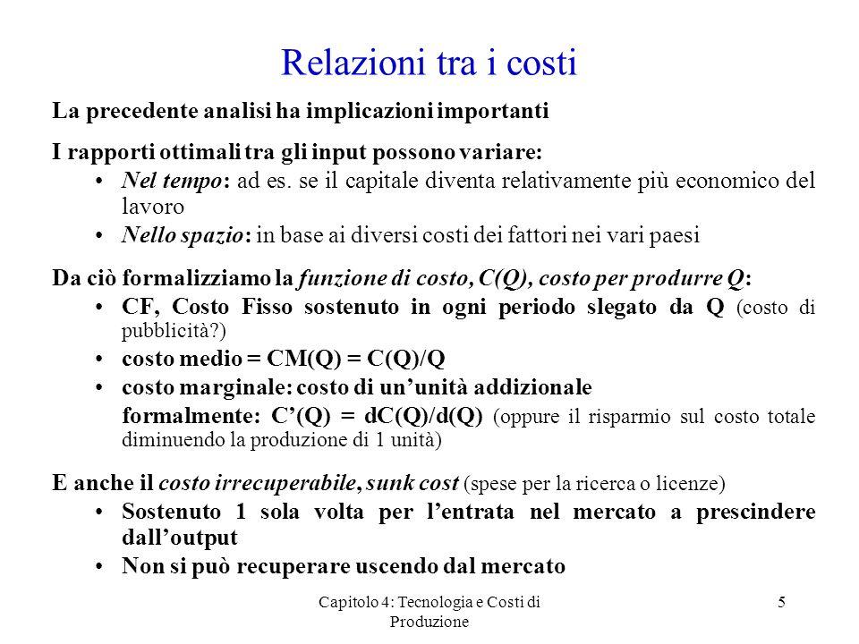 Capitolo 4: Tecnologia e Costi di Produzione 6 Curve di costo: unillustrazione /unità Quantità CM C Tipiche curve di costo medio e marginale Relazione tra C e CM Se C < CM, CM è decrescente Se C > CM, CM è crescente C = CM nel punto di minimo della curva CM Spiegazione analitica derivando il costo medio