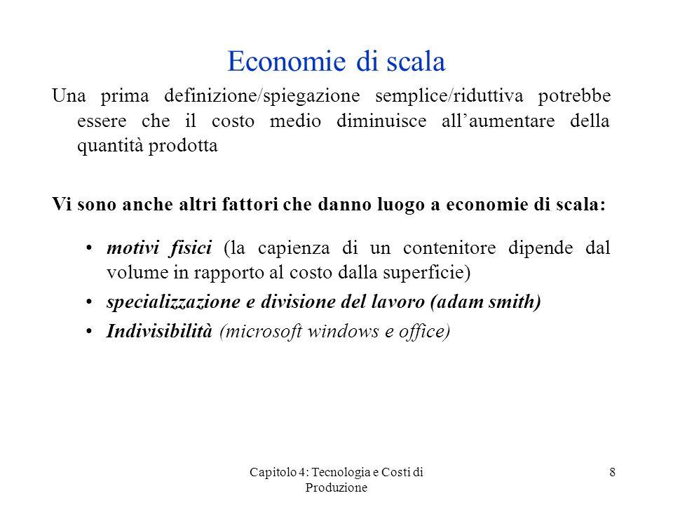 Capitolo 4: Tecnologia e Costi di Produzione 9 Economie di scala 2 Lindice delle economie di scala S > 1: economie di scala S < 1: diseconomie di scala S è linverso dellelasticità dei costi rispetto alloutput S = CM(Q) C(Q) Ɛ C = dC(Q) C(Q) dQ Q = dC(Q) dQ C(Q) Q = CM(Q) = 1 S