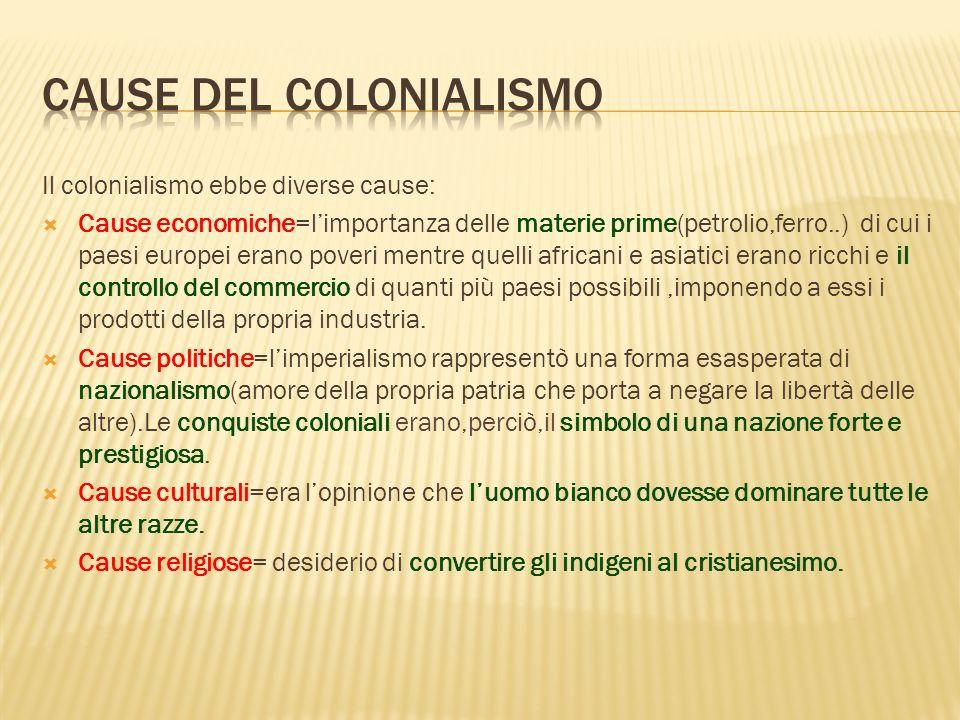 Il colonialismo ebbe diverse cause: Cause economiche=limportanza delle materie prime(petrolio,ferro..) di cui i paesi europei erano poveri mentre quel