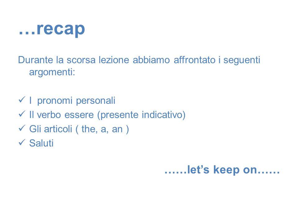 …recap Durante la scorsa lezione abbiamo affrontato i seguenti argomenti: I pronomi personali Il verbo essere (presente indicativo) Gli articoli ( the