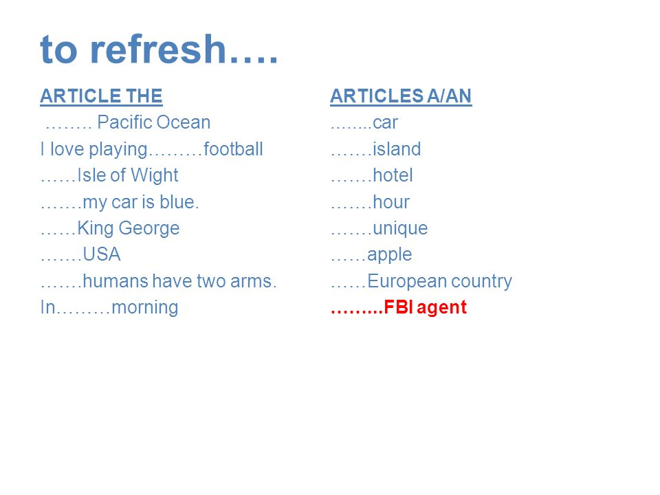 to refresh…. ARTICLE THE …….. Pacific Ocean I love playing………football ……Isle of Wight …….my car is blue. ……King George …….USA …….humans have two arms.