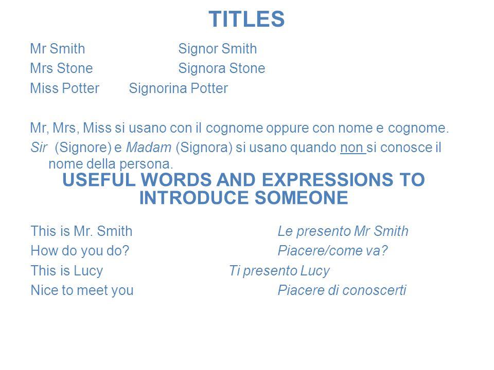 TITLES Mr SmithSignor Smith Mrs StoneSignora Stone Miss PotterSignorina Potter Mr, Mrs, Miss si usano con il cognome oppure con nome e cognome. Sir (S