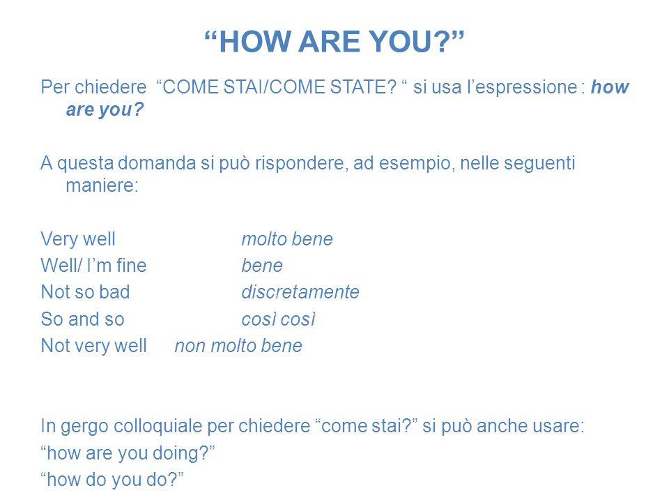 HOW ARE YOU? Per chiedere COME STAI/COME STATE? si usa lespressione : how are you? A questa domanda si può rispondere, ad esempio, nelle seguenti mani