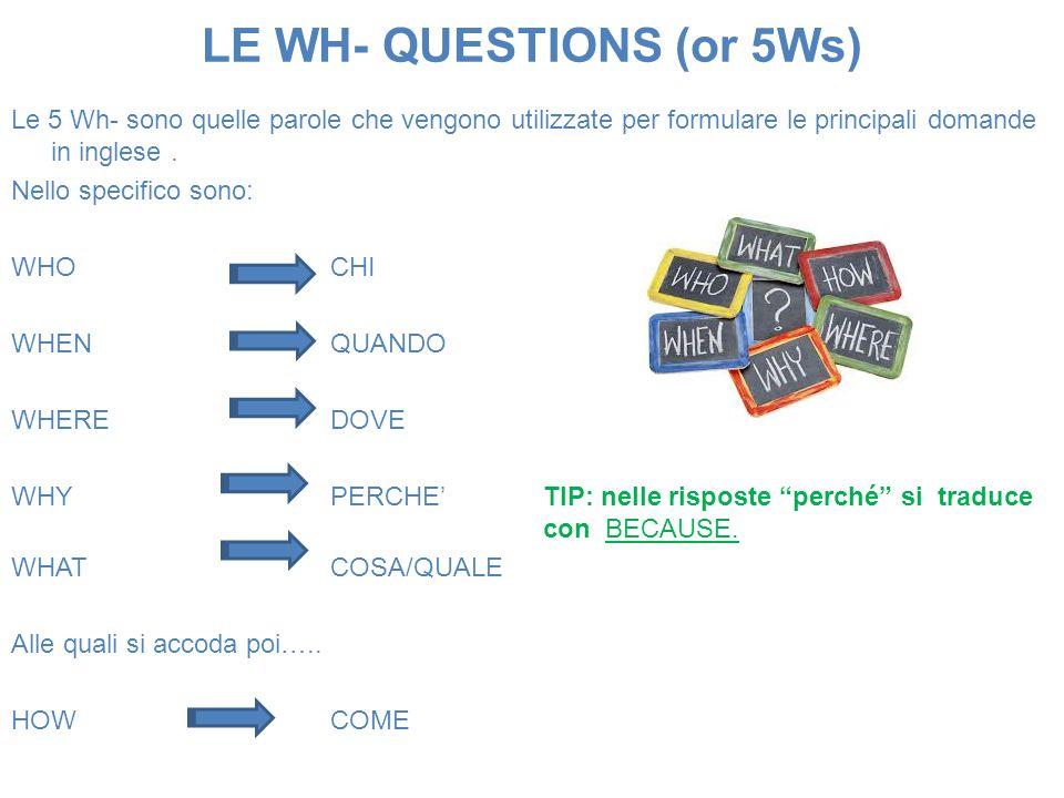 LE WH- QUESTIONS (or 5Ws) Le 5 Wh- sono quelle parole che vengono utilizzate per formulare le principali domande in inglese. Nello specifico sono: WHO