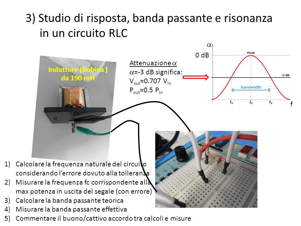 da 190 mH 3) Studio di risposta, banda passante e risonanza in un circuito RLC 0 dB Attenuazione =-3 dB significa: V out =0.707 V in P out =0.5 P in f