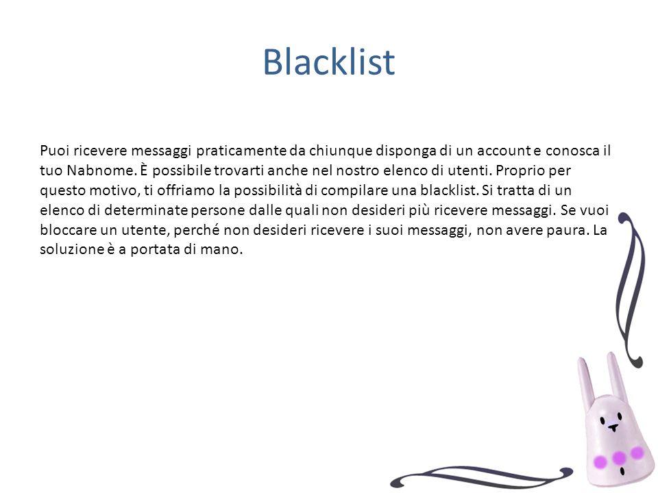 Blacklist Puoi ricevere messaggi praticamente da chiunque disponga di un account e conosca il tuo Nabnome. È possibile trovarti anche nel nostro elenc