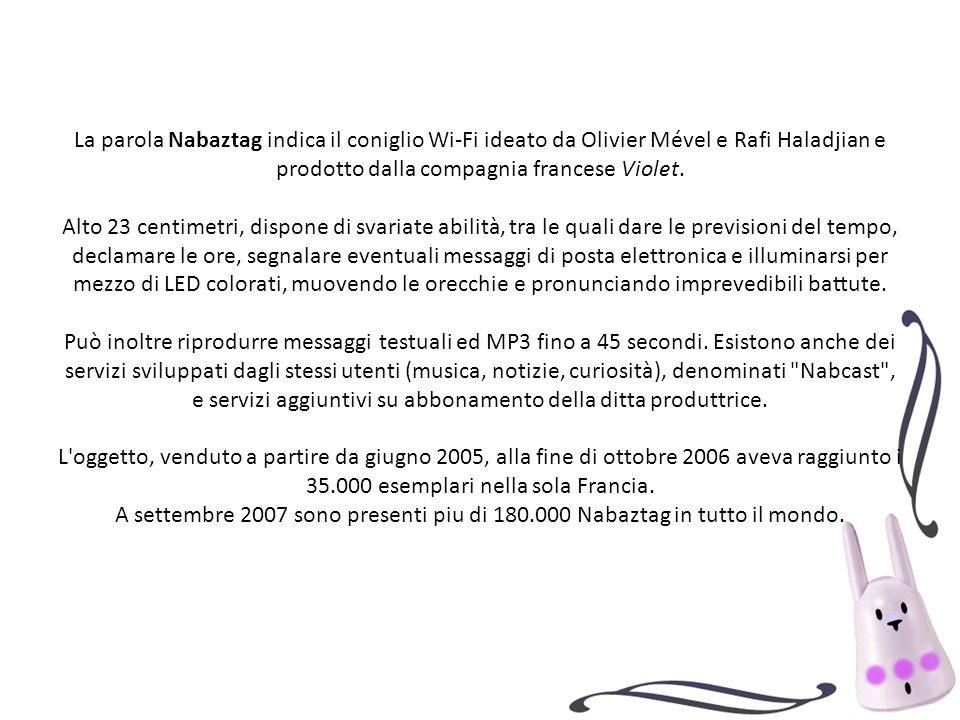 La parola Nabaztag indica il coniglio Wi-Fi ideato da Olivier Mével e Rafi Haladjian e prodotto dalla compagnia francese Violet. Alto 23 centimetri, d