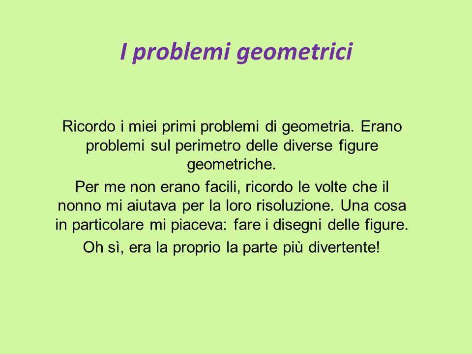 I problemi geometrici Ricordo i miei primi problemi di geometria. Erano problemi sul perimetro delle diverse figure geometriche. Per me non erano faci