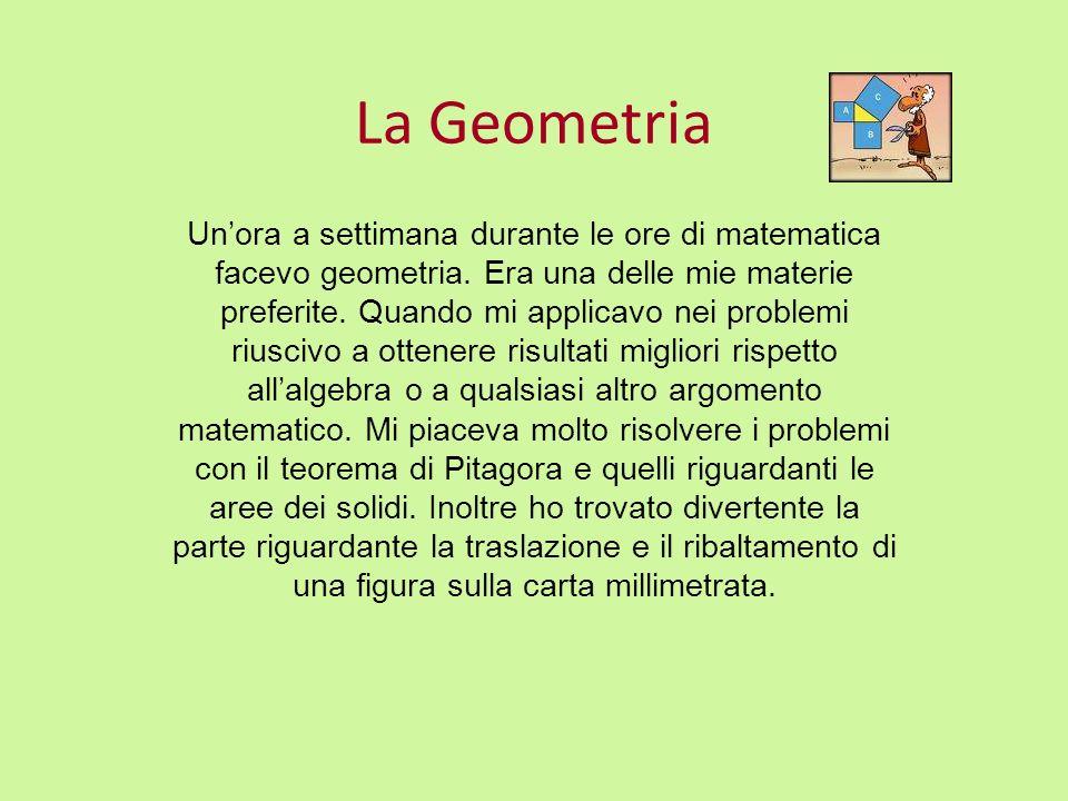 La Geometria Unora a settimana durante le ore di matematica facevo geometria. Era una delle mie materie preferite. Quando mi applicavo nei problemi ri