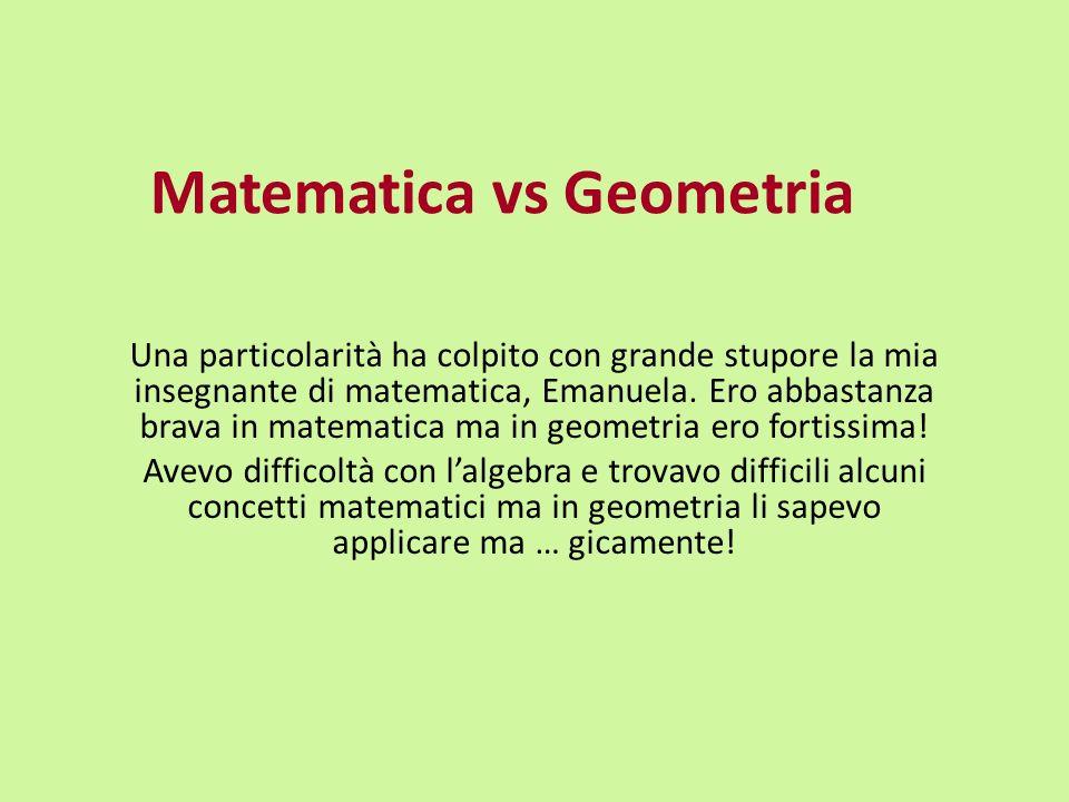 Matematica vs Geometria Una particolarità ha colpito con grande stupore la mia insegnante di matematica, Emanuela. Ero abbastanza brava in matematica