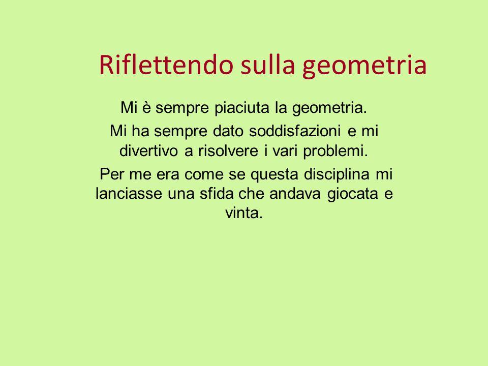 Riflettendo sulla geometria Mi è sempre piaciuta la geometria. Mi ha sempre dato soddisfazioni e mi divertivo a risolvere i vari problemi. Per me era
