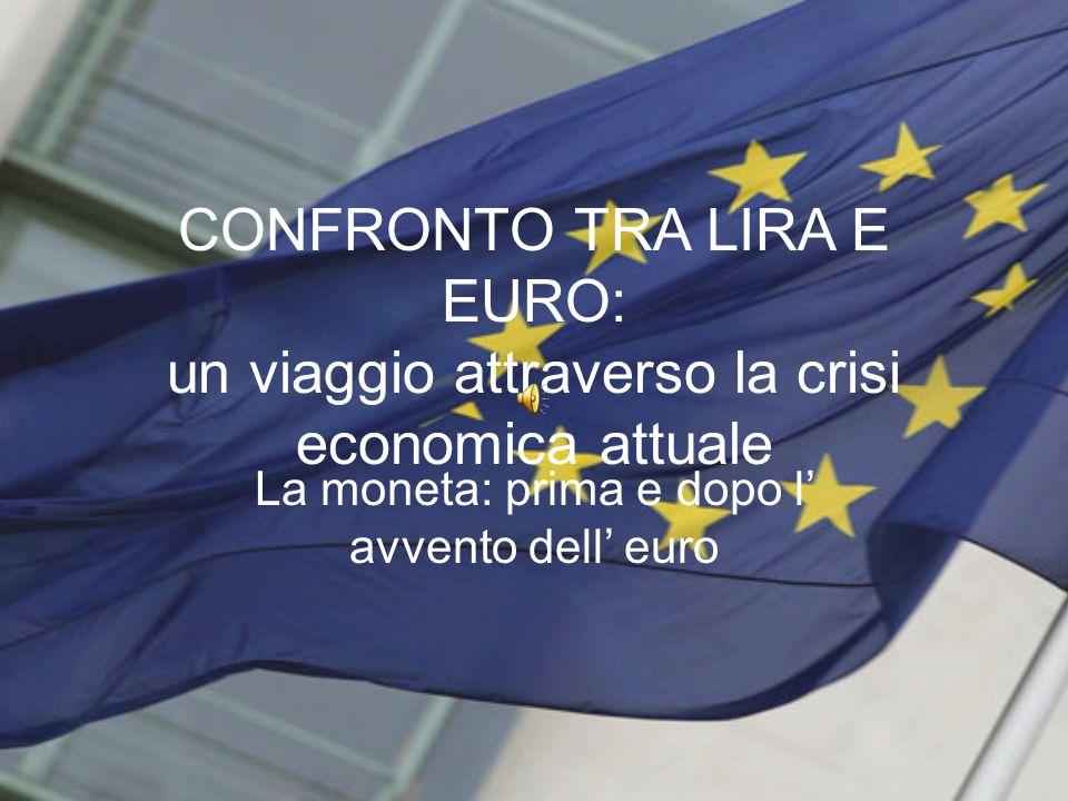 CONFRONTO TRA LIRA E EURO: un viaggio attraverso la crisi economica attuale La moneta: prima e dopo l avvento dell euro