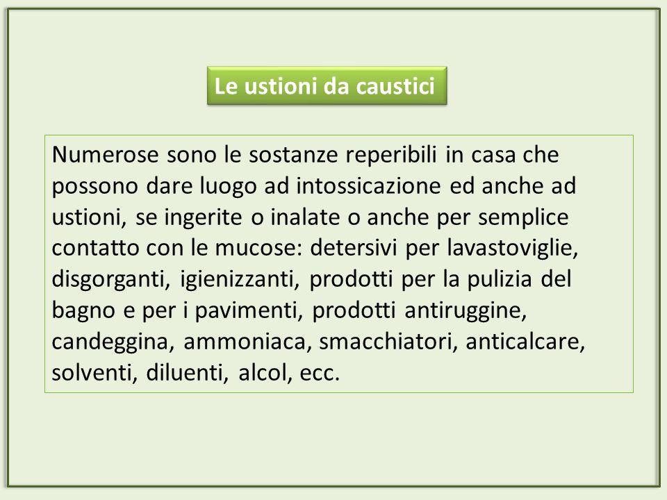 Le ustioni da caustici Numerose sono le sostanze reperibili in casa che possono dare luogo ad intossicazione ed anche ad ustioni, se ingerite o inalat