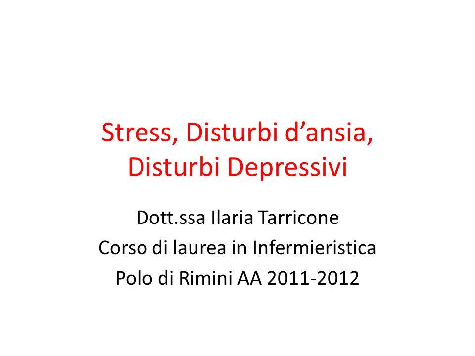 Stress, Disturbi dansia, Disturbi Depressivi Dott.ssa Ilaria Tarricone Corso di laurea in Infermieristica Polo di Rimini AA 2011-2012