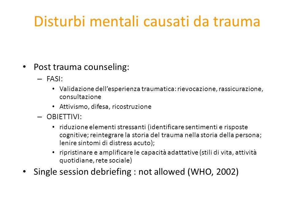Disturbi mentali causati da trauma Post trauma counseling: – FASI: Validazione dellesperienza traumatica: rievocazione, rassicurazione, consultazione