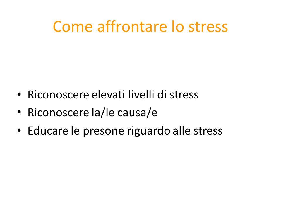 Come affrontare lo stress Riconoscere elevati livelli di stress Riconoscere la/le causa/e Educare le presone riguardo alle stress