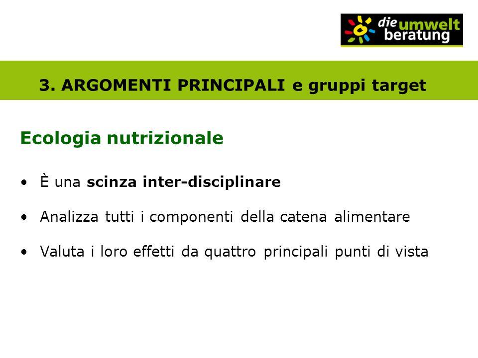 3. ARGOMENTI PRINCIPALI e gruppi target Ecologia nutrizionale È una scinza inter-disciplinare Analizza tutti i componenti della catena alimentare Valu
