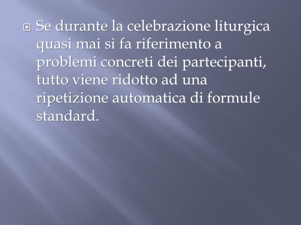 Se durante la celebrazione liturgica quasi mai si fa riferimento a problemi concreti dei partecipanti, tutto viene ridotto ad una ripetizione automatica di formule standard.