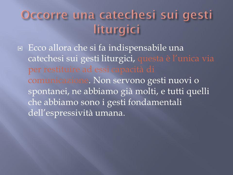 nuovi Ecco allora che si fa indispensabile una catechesi sui gesti liturgici, questa è lunica via per restituire ad essi capacità di comunicazione. No