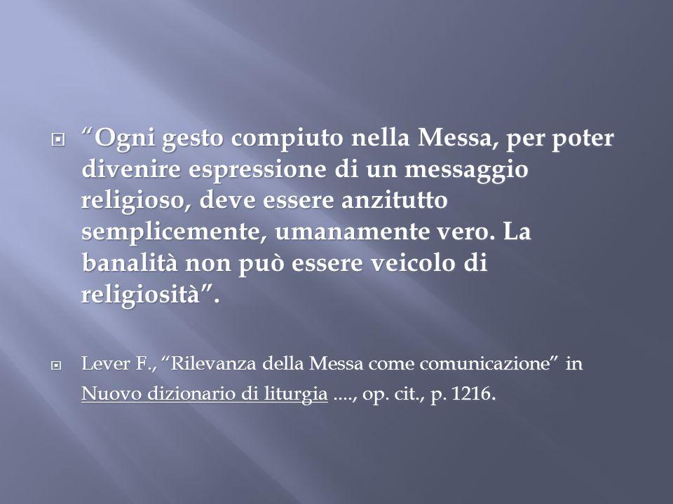 Ogni gesto compiuto nella Messa, per poter divenire espressione di un messaggio religioso, deve essere anzitutto semplicemente, umanamente vero. La ba