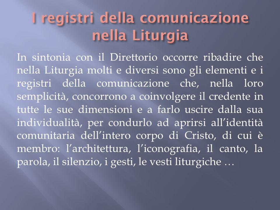 In sintonia con il Direttorio occorre ribadire che nella Liturgia molti e diversi sono gli elementi e i registri della comunicazione che, nella loro s