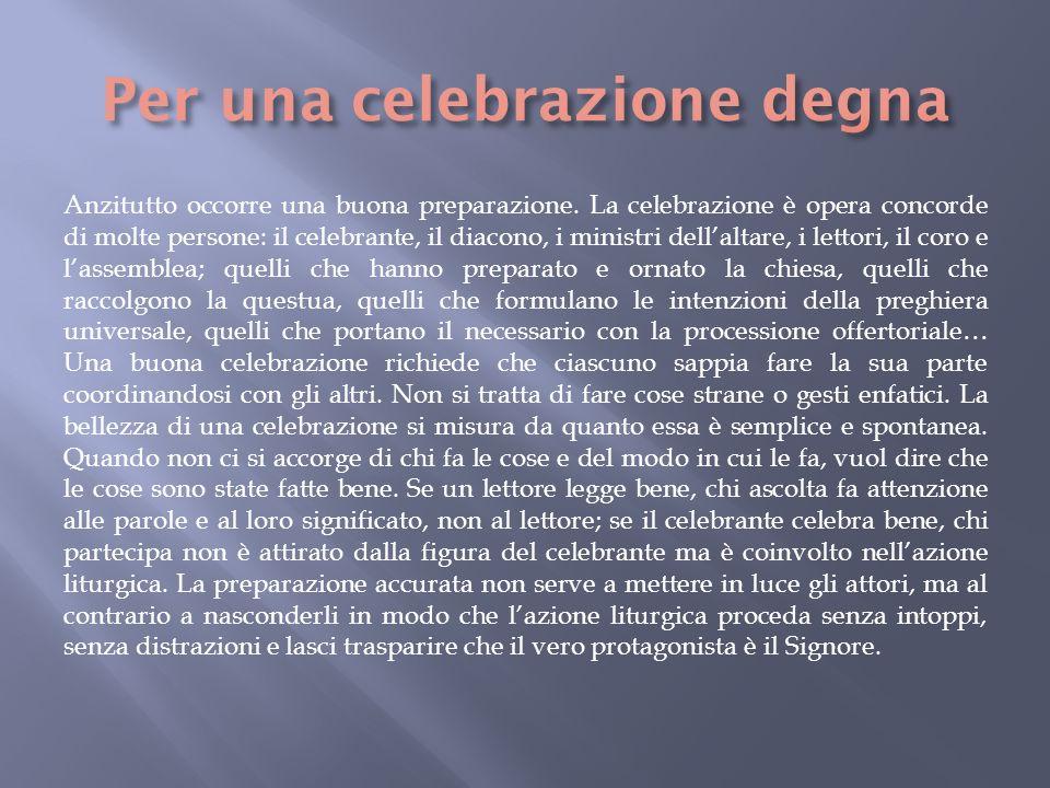 Anzitutto occorre una buona preparazione. La celebrazione è opera concorde di molte persone: il celebrante, il diacono, i ministri dellaltare, i letto