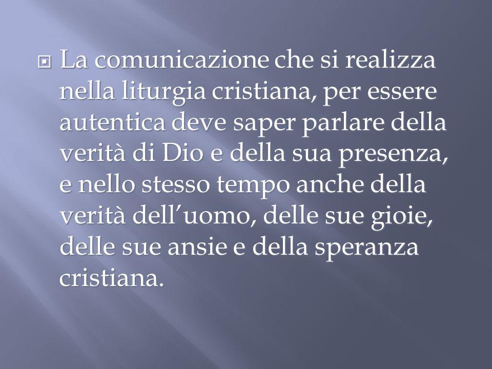 La comunicazione che si realizza nella liturgia cristiana, per essere autentica deve saper parlare della verità di Dio e della sua presenza, e nello stesso tempo anche della verità delluomo, delle sue gioie, delle sue ansie e della speranza cristiana.