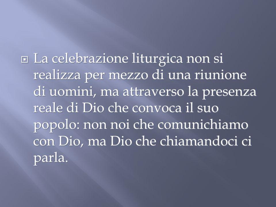 La celebrazione liturgica non si realizza per mezzo di una riunione di uomini, ma attraverso la presenza reale di Dio che convoca il suo popolo: non noi che comunichiamo con Dio, ma Dio che chiamandoci ci parla.