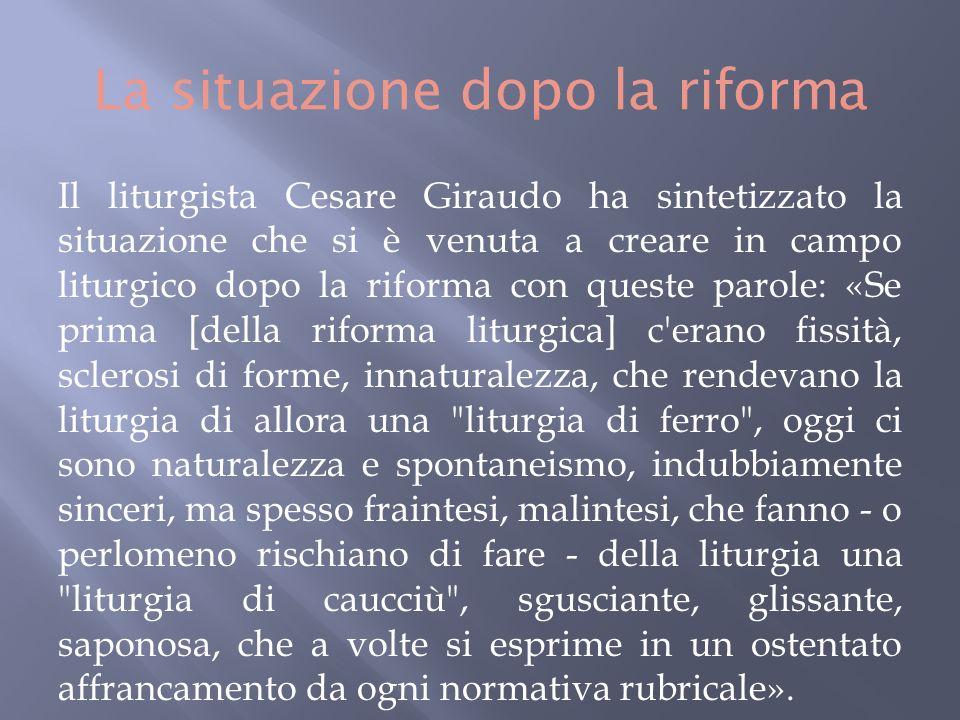 Il liturgista Cesare Giraudo ha sintetizzato la situazione che si è venuta a creare in campo liturgico dopo la riforma con queste parole: «Se prima [della riforma liturgica] c erano fissità, sclerosi di forme, innaturalezza, che rendevano la liturgia di allora una liturgia di ferro , oggi ci sono naturalezza e spontaneismo, indubbiamente sinceri, ma spesso fraintesi, malintesi, che fanno - o perlomeno rischiano di fare - della liturgia una liturgia di caucciù , sgusciante, glissante, saponosa, che a volte si esprime in un ostentato affrancamento da ogni normativa rubricale».