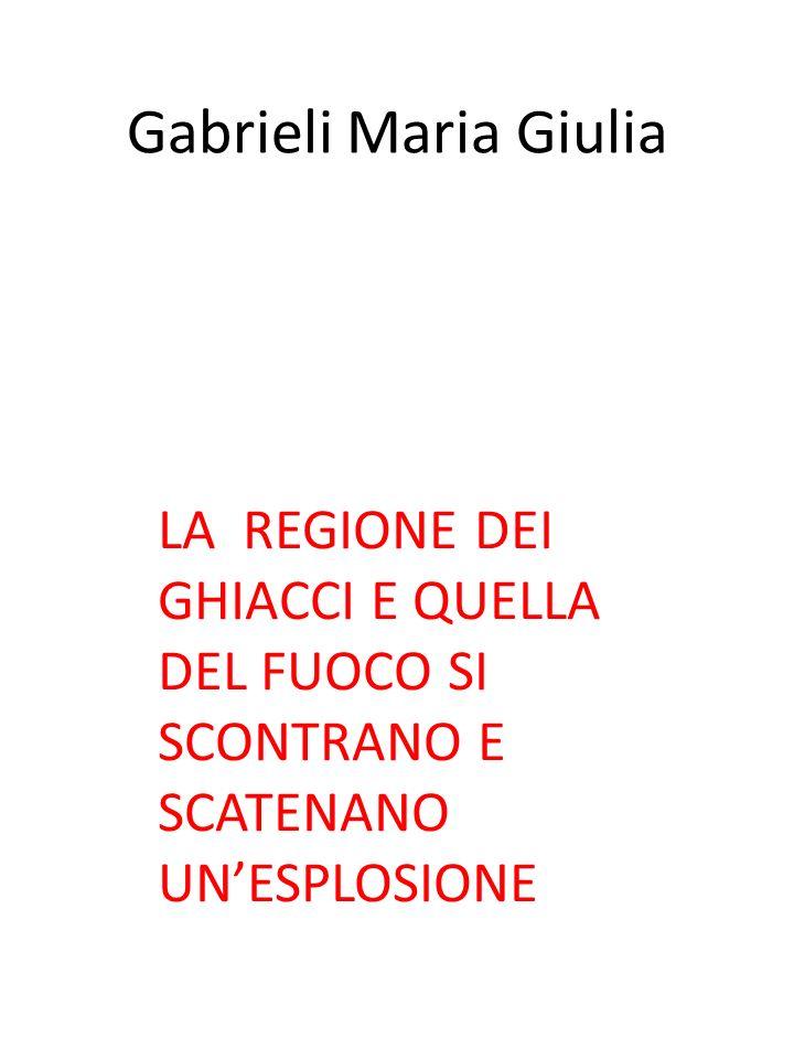 LA REGIONE DEI GHIACCI E QUELLA DEL FUOCO SI SCONTRANO E SCATENANO UNESPLOSIONE Gabrieli Maria Giulia