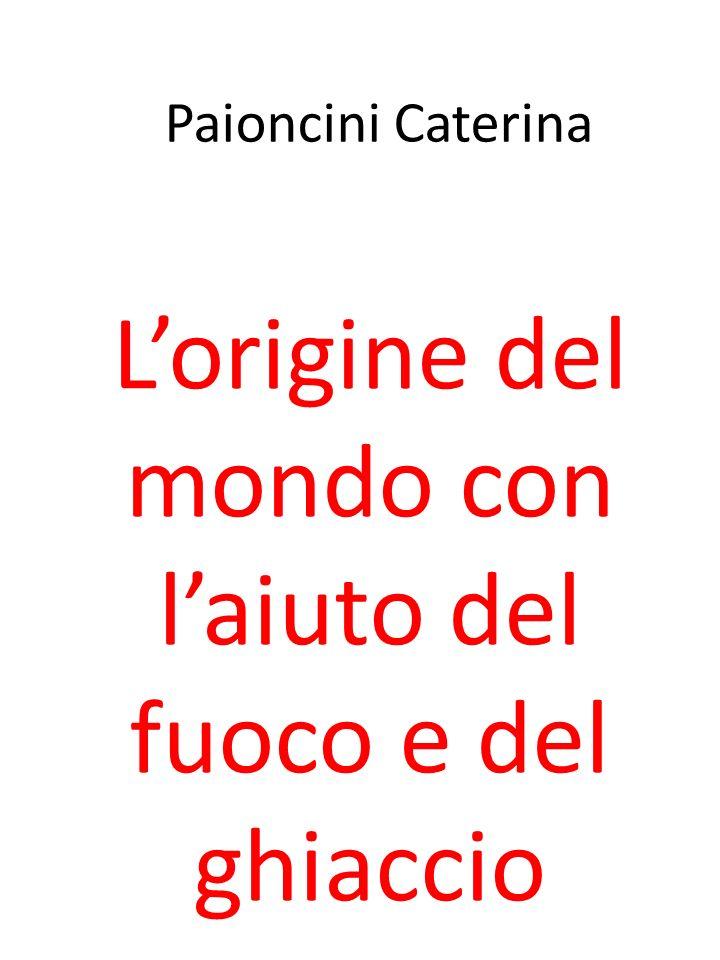 Paioncini Caterina Lorigine del mondo con laiuto del fuoco e del ghiaccio