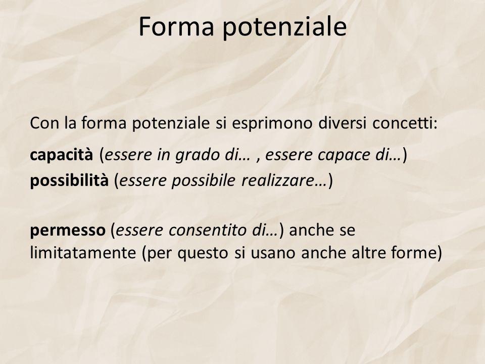 Forma potenziale Con la forma potenziale si esprimono diversi concetti: capacità (essere in grado di…, essere capace di…) possibilità (essere possibile realizzare…) permesso (essere consentito di…) anche se limitatamente (per questo si usano anche altre forme)