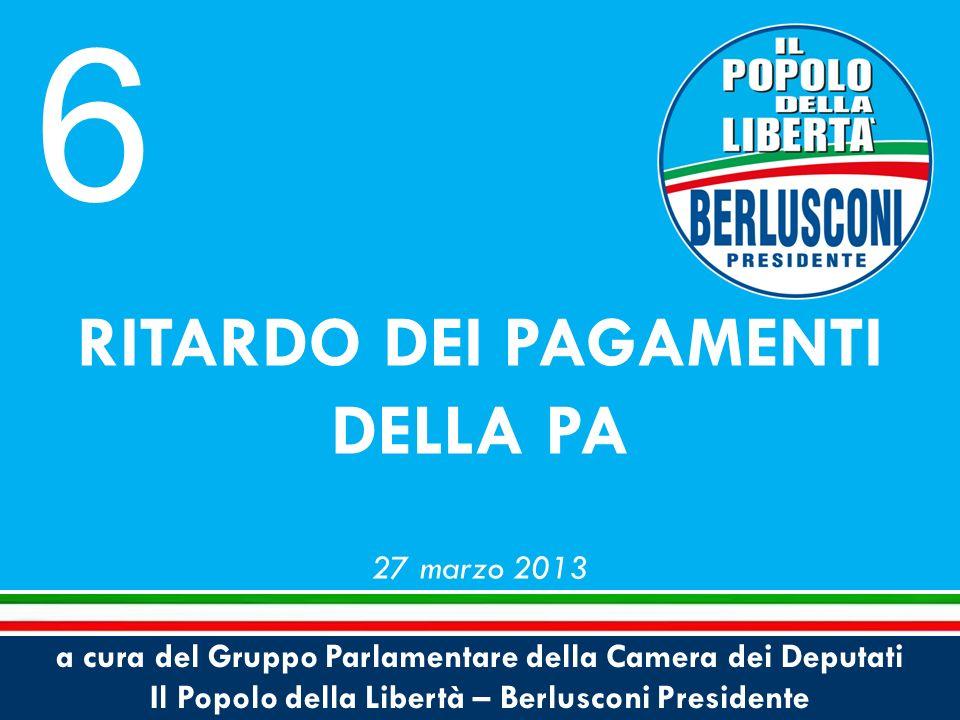 a cura del Gruppo Parlamentare della Camera dei Deputati Il Popolo della Libertà – Berlusconi Presidente RITARDO DEI PAGAMENTI DELLA PA 27 marzo 2013