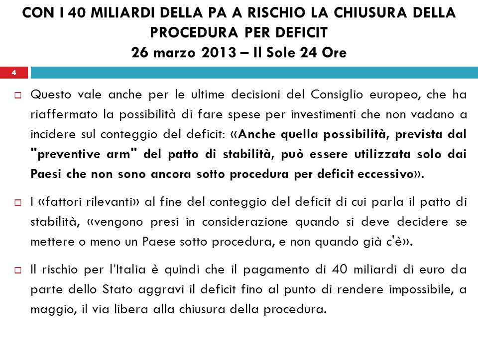 5 CON I 40 MILIARDI DELLA PA A RISCHIO LA CHIUSURA DELLA PROCEDURA PER DEFICIT 26 marzo 2013 – Il Sole 24 Ore Per valutare la chiusura la Commissione aspetta che Eurostat ad aprile confermi i dati del 2012, che danno il deficit italiano ben sotto il 3%, e che le previsioni economiche di maggio confermino che la correzione sul disavanzo sia «sostenibile anche nel 2013 e 2014».