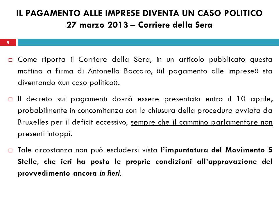 9 IL PAGAMENTO ALLE IMPRESE DIVENTA UN CASO POLITICO 27 marzo 2013 – Corriere della Sera Come riporta il Corriere della Sera, in un articolo pubblicat