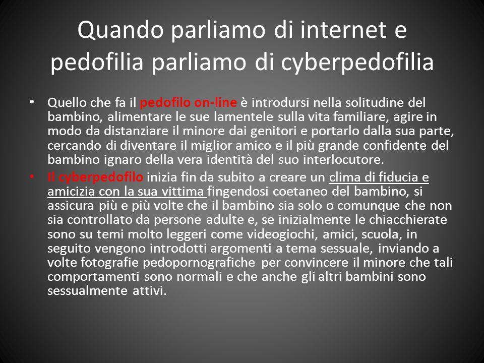 Quando parliamo di internet e pedofilia parliamo di cyberpedofilia Quello che fa il pedofilo on-line è introdursi nella solitudine del bambino, alimen