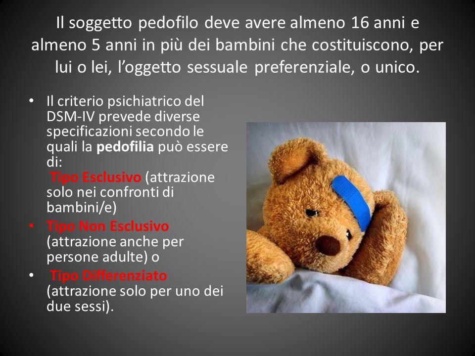 Il soggetto pedofilo deve avere almeno 16 anni e almeno 5 anni in più dei bambini che costituiscono, per lui o lei, loggetto sessuale preferenziale, o