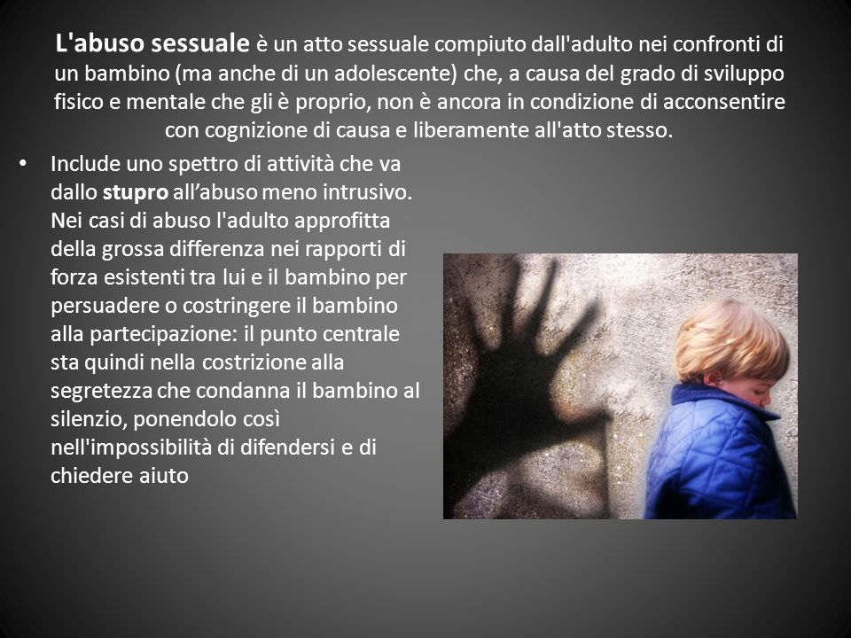 l abuso sessuale su minori è: 1.il coinvolgimento di un bambino in relazioni sessuali da parte di un genitore (incesto) 2.lo sfruttamento a scopo di gratificazione sessuale da parte di individui legati al bambino da parentela o conoscenza (ad es.