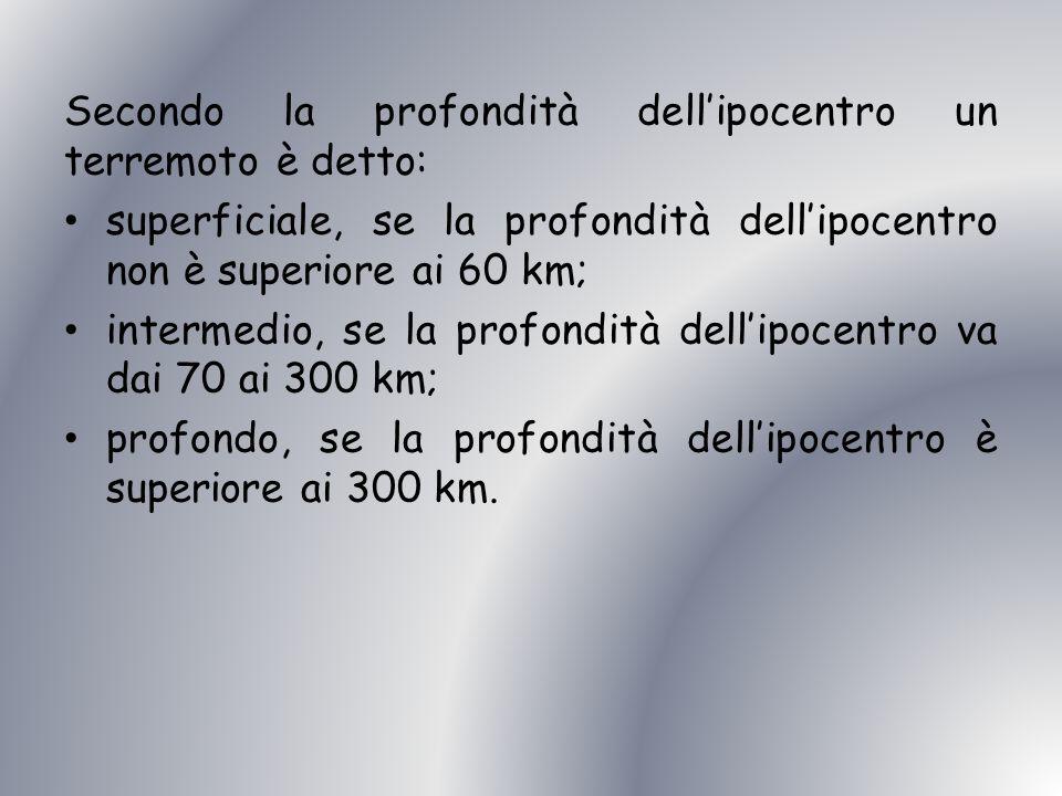 Secondo la profondità dell ipocentro un terremoto è detto: superficiale, se la profondità dell ipocentro non è superiore ai 60 km; intermedio, se la p