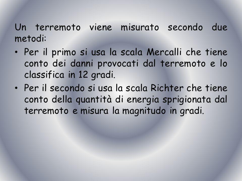 Un terremoto viene misurato secondo due metodi: Per il primo si usa la scala Mercalli che tiene conto dei danni provocati dal terremoto e lo classific